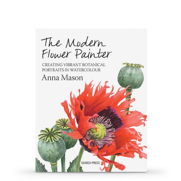 THE MODERN FLOWER PAINTER: CREATING VIBRANT BOTANICAL PORTRAITS IN WATERCOLOUR PAINT BY ANNA MASON